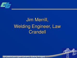 Jim Merrill,  Welding Engineer, Law Crandell