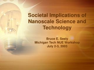 Societal Implications of Nanoscale Science and Technology  Bruce E. Seely Michigan Tech NUE Workshop July 2-3, 2003