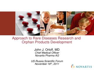 Approach to Rare Diseases Research and  Orphan Products Development  John J. Orloff, MD Chief Medical Officer Novartis P