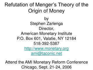Refutation of Menger s Theory of the Origin of Money  by Stephen Zarlenga Director, American Monetary Institute P.O. Box