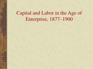 Capital and Labor in the Age of Enterprise, 1877 1900