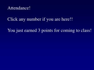 Attendance  Click any number if you are here  You just earned 3 points for coming to class
