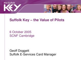Suffolk Key   the Value of Pilots   6 October 2005 SCNF Cambridge    Geoff Doggett Suffolk E-Services Card Manager