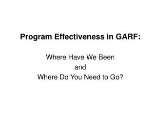 Program Effectiveness in GARF:  Where Have We Been  and  Where Do You Need to Go