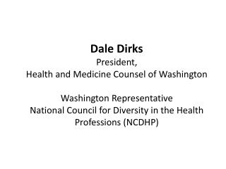 Dale Dirks President, Health and Medicine Counsel of Washington  Washington Representative National Council for Diversit