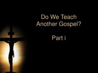 Do We Teach  Another Gospel  Part i