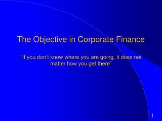 The Objective in Corporate Finance   If you don t know where you are going, it does not matter how you get there
