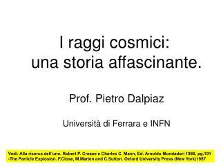 I raggi cosmici:  una storia affascinante.  Prof. Pietro Dalpiaz  Universit  di Ferrara e INFN