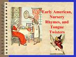 Early American, Nursery Rhymes, and Tongue Twisters