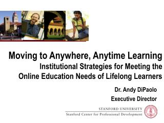 Moving to Anywhere, Anytime Learning  Institutional Strategies for Meeting the  Online Education Needs of Lifelong Learn