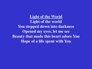 Light of the World Light of the world You stepped down into darkness Opened my eyes, let me see Beauty that made this he