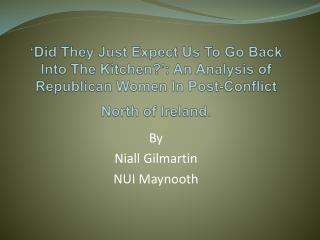 Did They Just Expect Us To Go Back Into The Kitchen : An Analysis of Republican Women In Post-Conflict North of Ireland