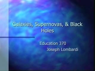 Galaxies, Supernovas,  Black Holes