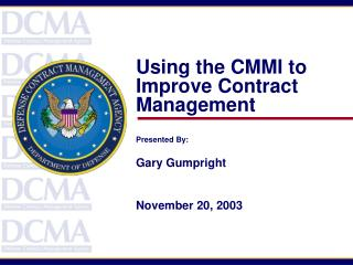 Using the CMMI to Improve Contract Management   Presented By:  Gary Gumpright   November 20, 2003
