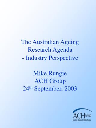 The Australian Ageing Research Agenda - Industry Perspective  Mike Rungie  ACH Group 24th September, 2003