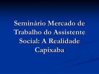 Semin rio Mercado de Trabalho do Assistente Social: A Realidade Capixaba