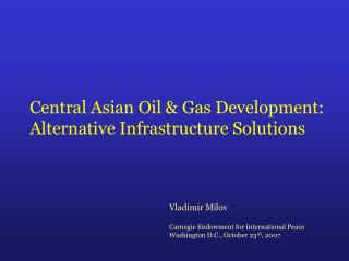 Central Asian Oil  Gas Development: Alternative Infrastructure Solutions