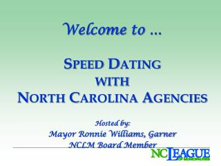 Welcome to    Speed Dating  with North Carolina Agencies  Hosted by: Mayor Ronnie Williams, Garner NCLM Board Member