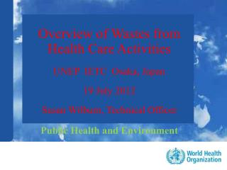 Overview of Wastes from  Health Care Activities    UNEP  IETC  Osaka, Japan  19 July 2012  Susan Wilburn, Technical Offi