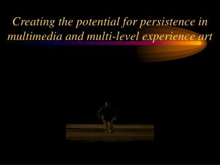 Creating the potential for persistence in multimedia and multi-level experience art