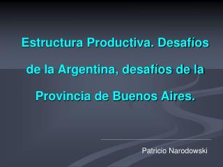 Estructura Productiva. Desaf os de la Argentina, desaf os de la Provincia de Buenos Aires.