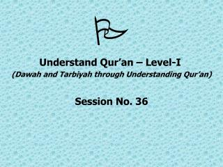 Understand Qur an   Level-I  Dawah and Tarbiyah through Understanding Qur an  Session No. 36