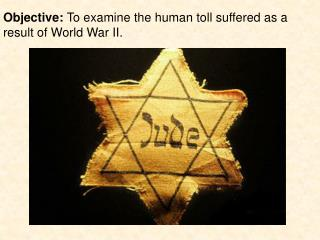 Objective: To examine the human toll suffered as a result of World War II.