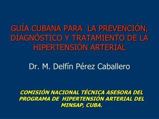 GU A CUBANA PARA  LA PREVENCI N, DIAGN STICO Y TRATAMIENTO DE LA HIPERTENSI N ARTERIAL  Dr. M. Delf n P rez Caballero