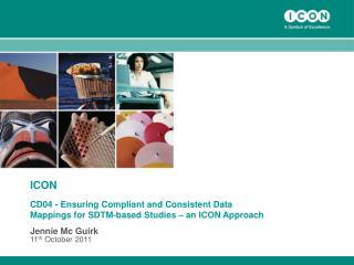 ICON CD04 - Ensuring Compliant and Consistent Data Mappings for SDTM-based Studies   an ICON Approach Jennie Mc Guirk 11