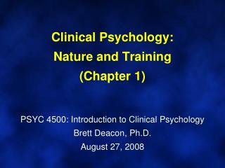 Clinical Psychology:  Nature and Training Chapter 1   PSYC 4500: Introduction to Clinical Psychology Brett Deacon, Ph.D.