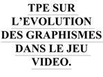 TPE SUR L EVOLUTION DES GRAPHISMES DANS LE JEU VIDEO.