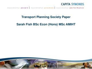 Transport Planning Society Paper  Sarah Fish BSc Econ Hons MSc AMIHT