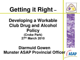 Getting it Right     Developing a Workable Club Drug and Alcohol Policy Croke Park 27th March 2010