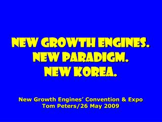 New growth engines. New paradigm. new Korea.    New Growth Engines  Convention  Expo Tom Peters