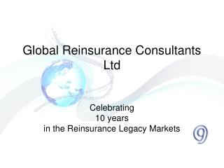 Global Reinsurance Consultants Ltd   Celebrating  10 years  in the Reinsurance Legacy Markets