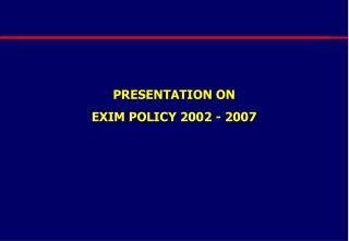 PRESENTATION ON  EXIM POLICY 2002 - 2007