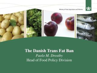 The Danish Trans Fat Ban Paolo M. Drostby Head of Food Policy Division
