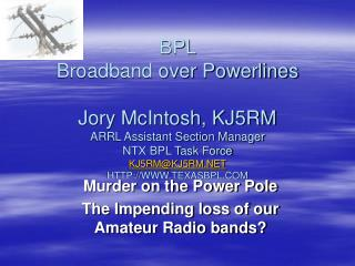 BPL  Broadband over Powerlines  Jory McIntosh, KJ5RM ARRL Assistant Section Manager  NTX BPL Task Force KJ5RMKJ5RM TEXAS