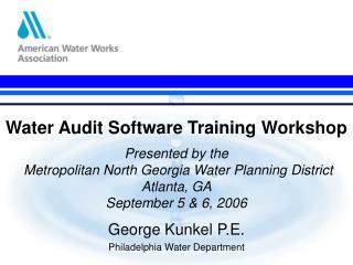 Water Audit Software Training Workshop  Presented by the  Metropolitan North Georgia Water Planning District Atlanta, GA