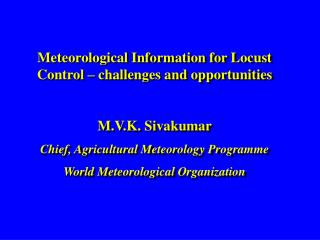 Meteorological Information for Locust Control   challenges and opportunities   M.V.K. Sivakumar Chief, Agricultural Mete