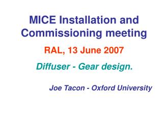 MICE Installation and Commissioning meeting RAL, 13 June 2007 Diffuser - Gear design.  Joe Tacon - Oxford University