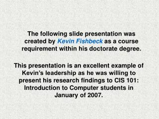 The following slide presentation was created by Kevin Fishbeck as a course requirement within his doctorate degree.