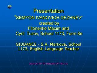 Presentation  SEMYON IVANOVICH DEZHNEV   created by Filonenko Maxim and  Cyril  Tuzov, School 1173, Form 8e