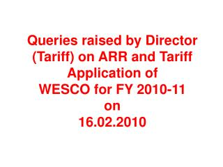 Queries raised by Director Tariff on ARR and Tariff Application of WESCO for FY 2010-11  on 16.02.2010