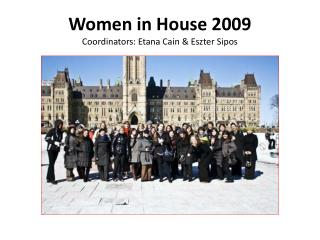 Women in House 2009 Coordinators: Etana Cain  Eszter Sipos