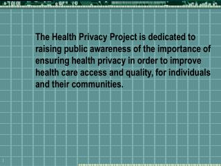 The Health Privacy Project is dedicated to raising public awareness of the importance of ensuring health privacy in orde