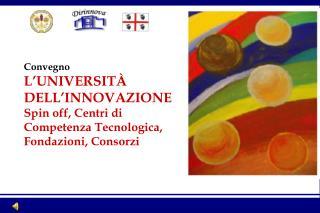 Convegno L UNIVERSIT  DELL INNOVAZIONE Spin off, Centri di Competenza Tecnologica, Fondazioni, Consorzi
