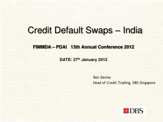 Credit Default Swaps   India  FIMMDA   PDAI   13th Annual Conference 2012  DATE: 27th January 2012         Ben Davies