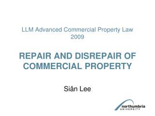 LLM Advanced Commercial Property Law 2009  REPAIR AND DISREPAIR OF COMMERCIAL PROPERTY