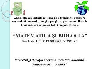 MATEMATICA SI BIOLOGIA  Realizatori: Prof. FLORESCU NICOLAE